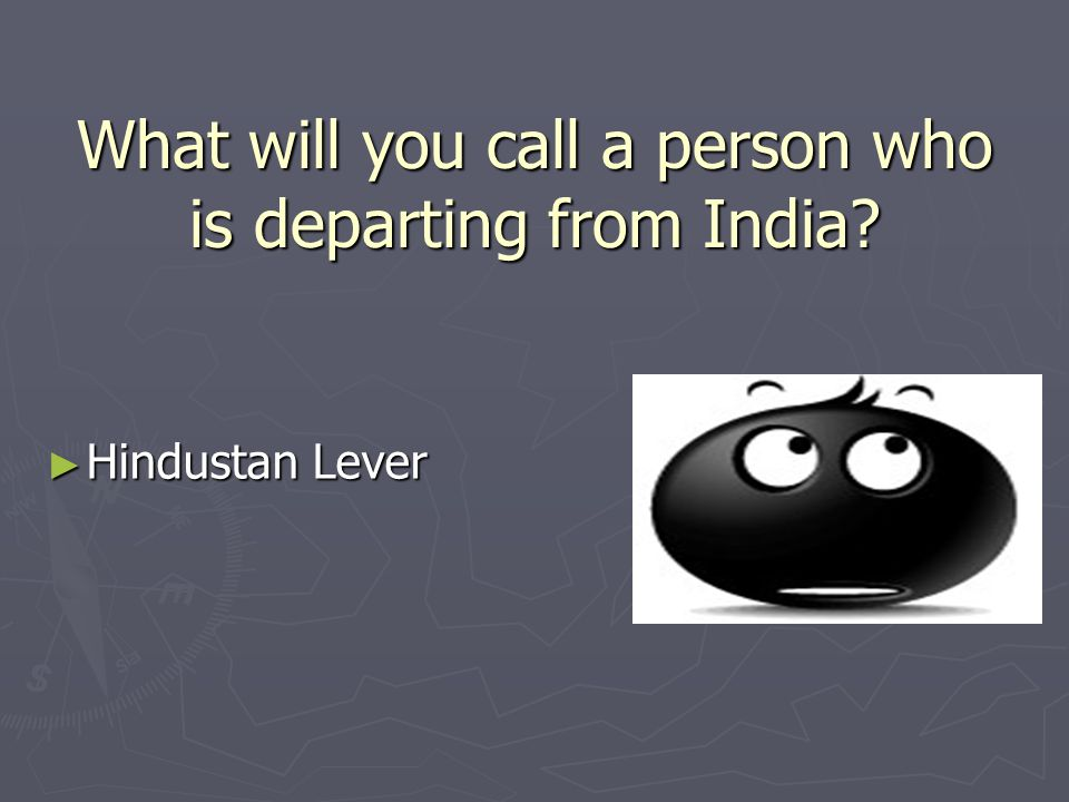 What will you call a person who is departing from India ► Hindustan Lever