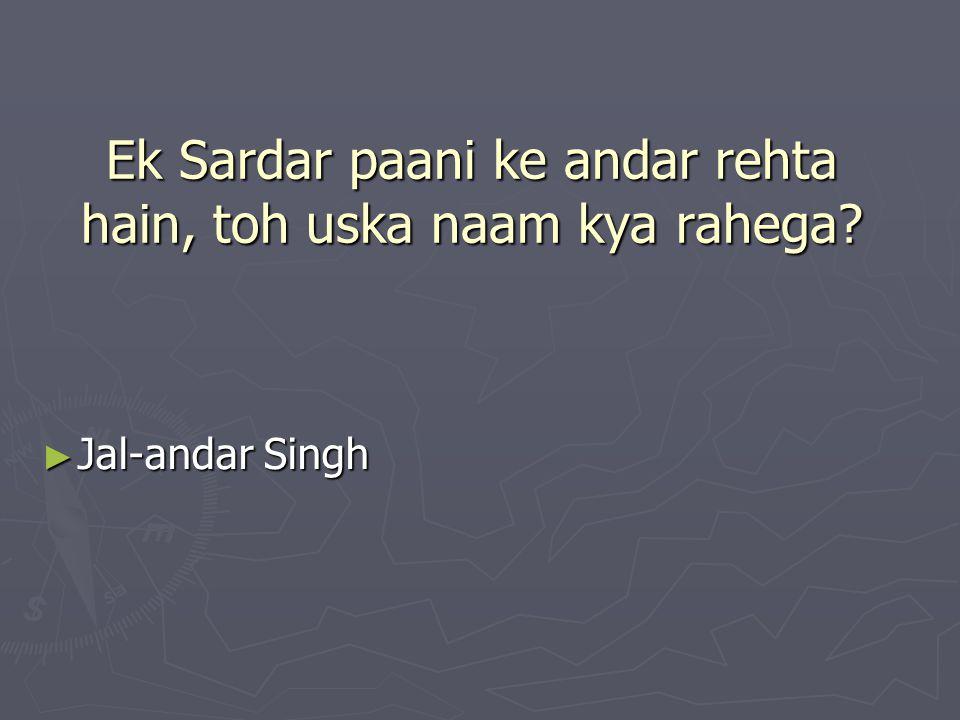 Ek Sardar paani ke andar rehta hain, toh uska naam kya rahega? ► Jal-andar Singh