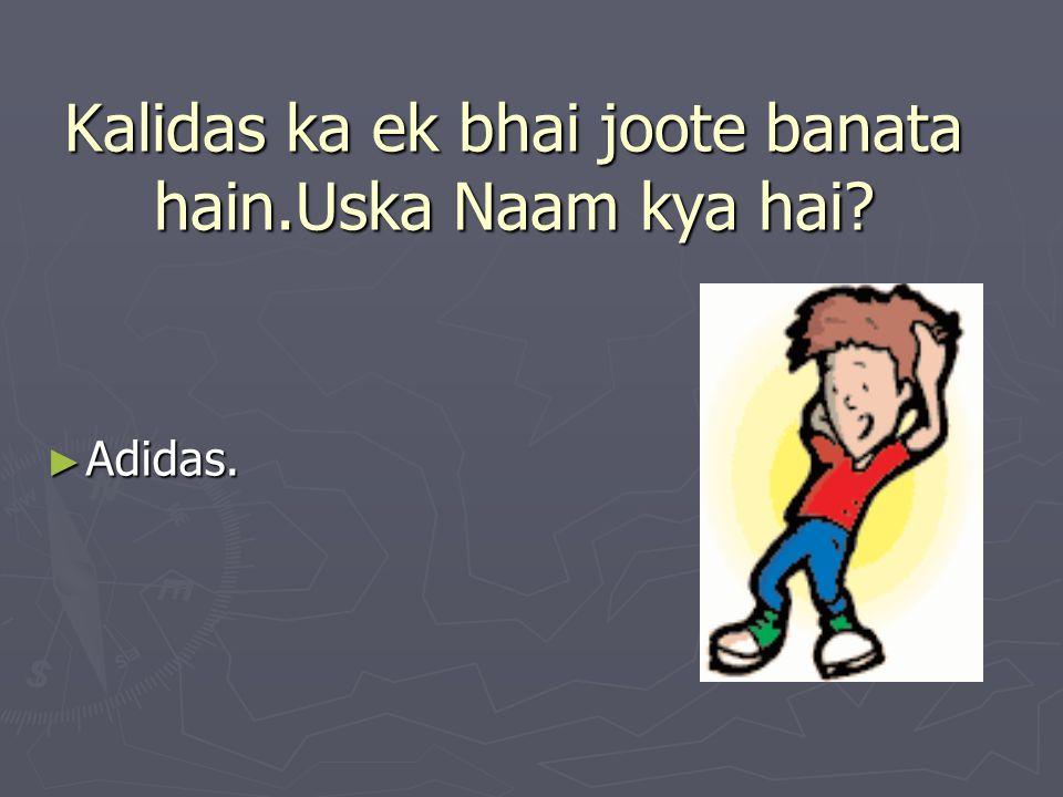 Kalidas ka ek bhai joote banata hain.Uska Naam kya hai? ► Adidas.