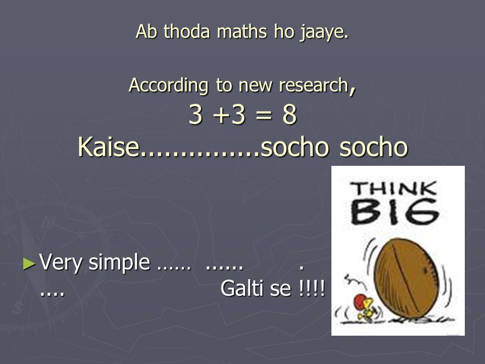 Ab thoda maths ho jaaye. According to new research, 3 +3 = 8 Kaise...............socho socho ► Very simple ……........... Galti se !!!!