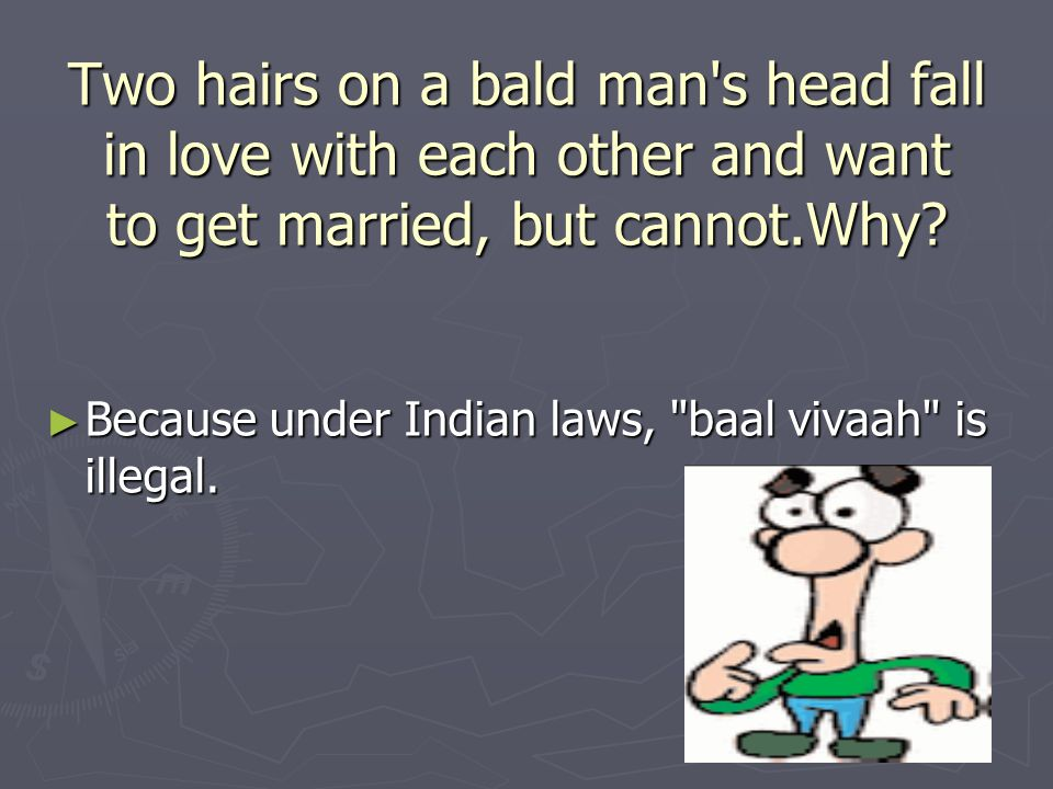 Two hairs on a bald man s head fall in love with each other and want to get married, but cannot.Why.
