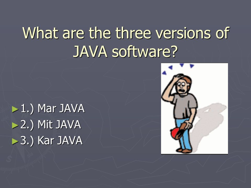 What are the three versions of JAVA software ► 1.) Mar JAVA ► 2.) Mit JAVA ► 3.) Kar JAVA