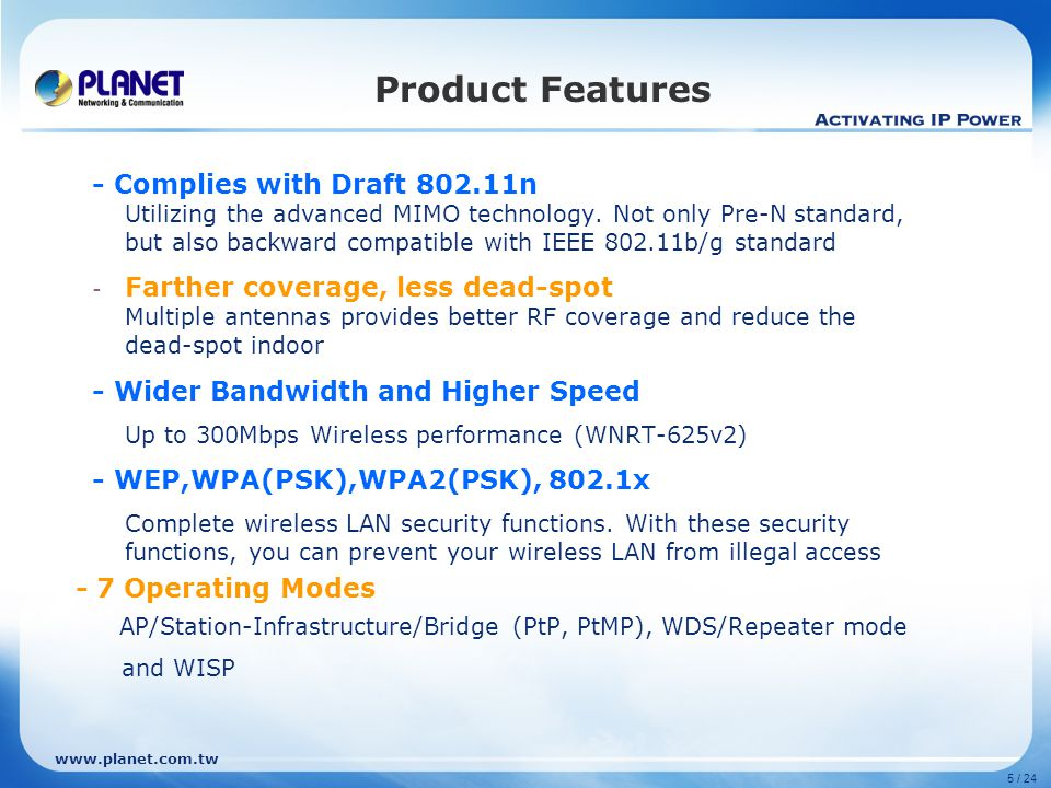 www.planet.com.tw 5 / 24 Product Features - Complies with Draft 802.11n Utilizing the advanced MIMO technology. Not only Pre-N standard, but also back