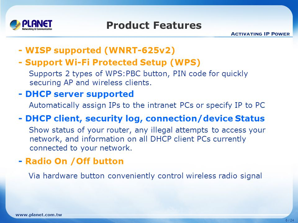 www.planet.com.tw 6 / 24 Product Features - WISP supported (WNRT-625v2) - Support Wi-Fi Protected Setup (WPS) Supports 2 types of WPS:PBC button, PIN