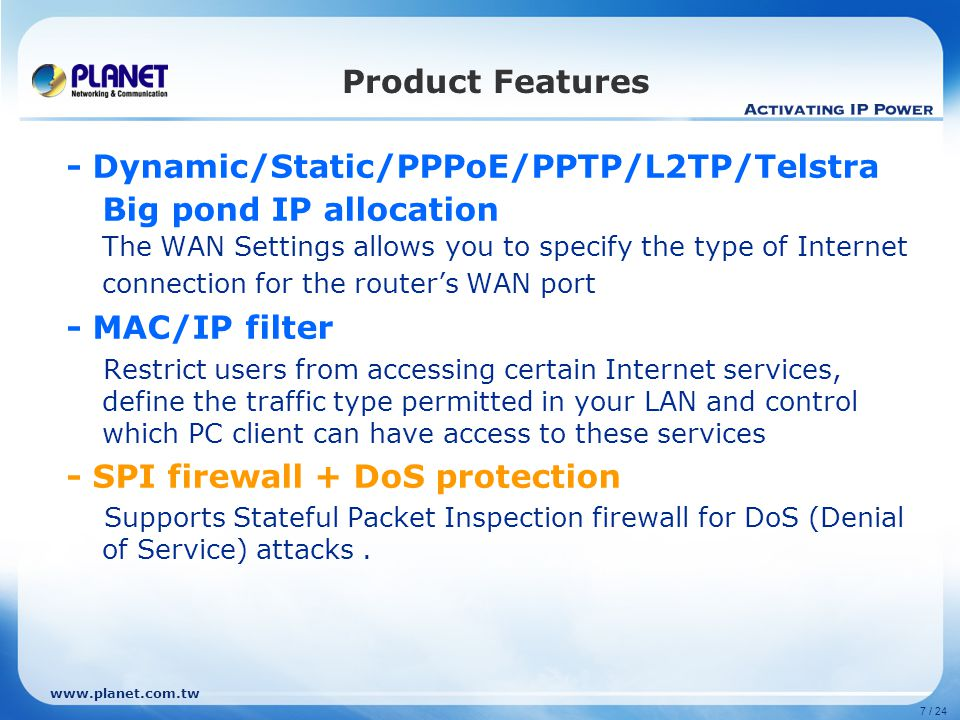 www.planet.com.tw 7 / 24 - Dynamic/Static/PPPoE/PPTP/L2TP/Telstra Big pond IP allocation The WAN Settings allows you to specify the type of Internet c
