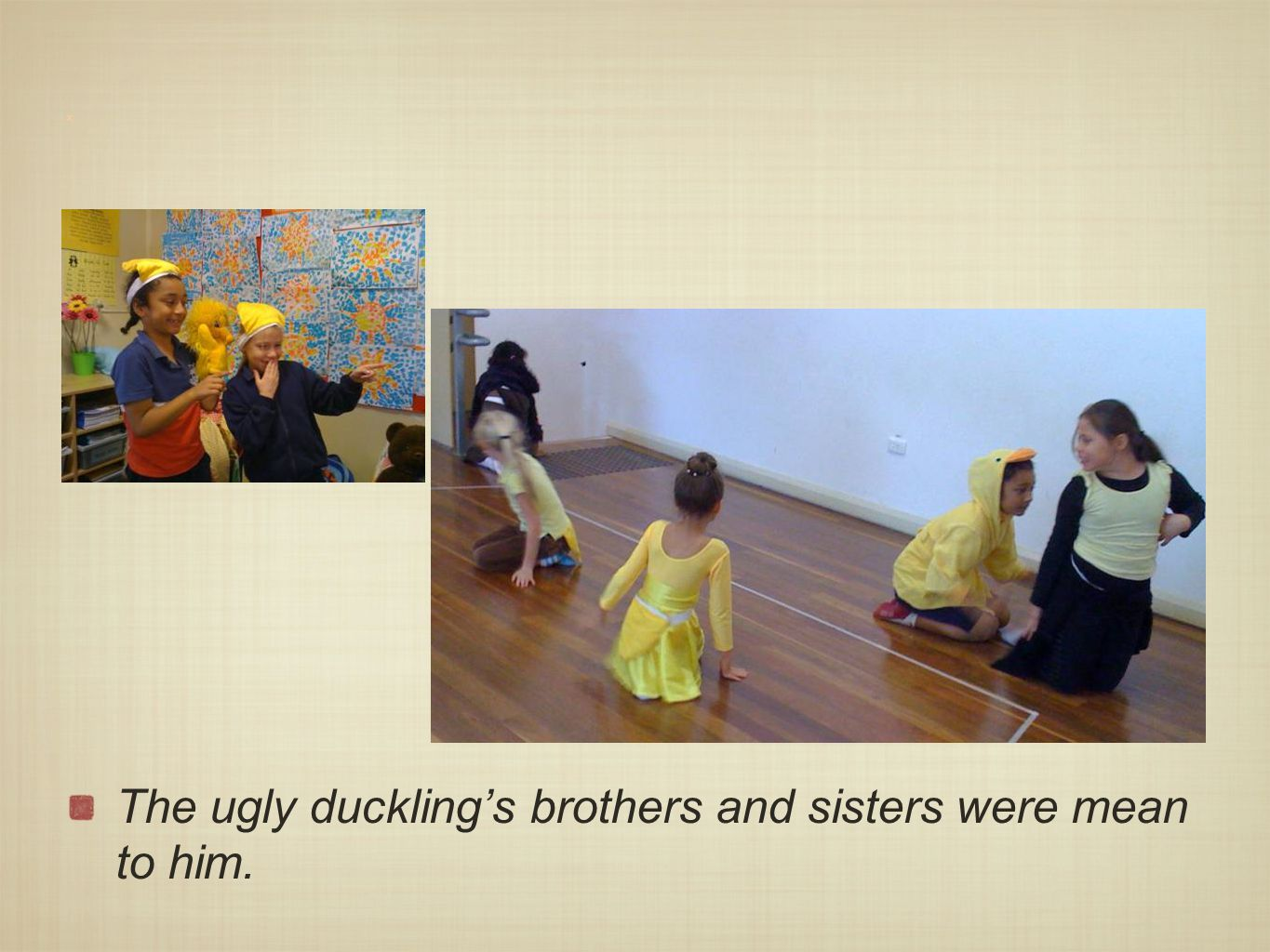 x The ugly duckling's brothers and sisters were mean to him.