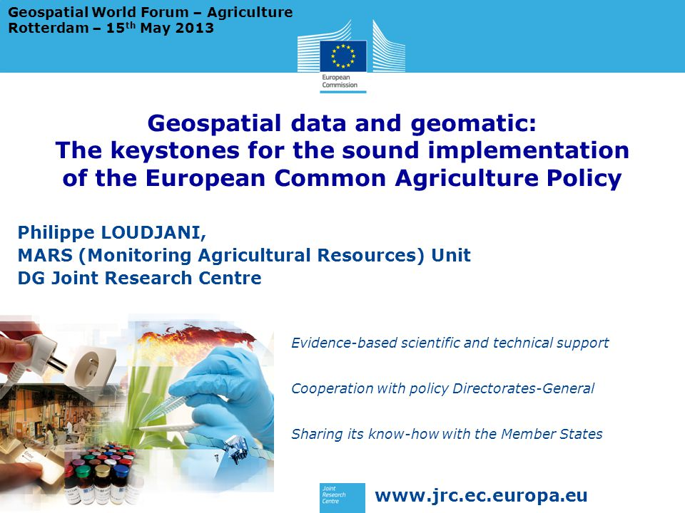www.jrc.ec.europa.eu Evidence-based scientific and technical support Cooperation with policy Directorates-General Sharing its know-how with the Member States Geospatial data and geomatic: The keystones for the sound implementation of the European Common Agriculture Policy Philippe LOUDJANI, MARS (Monitoring Agricultural Resources) Unit DG Joint Research Centre Geospatial World Forum – Agriculture Rotterdam – 15 th May 2013