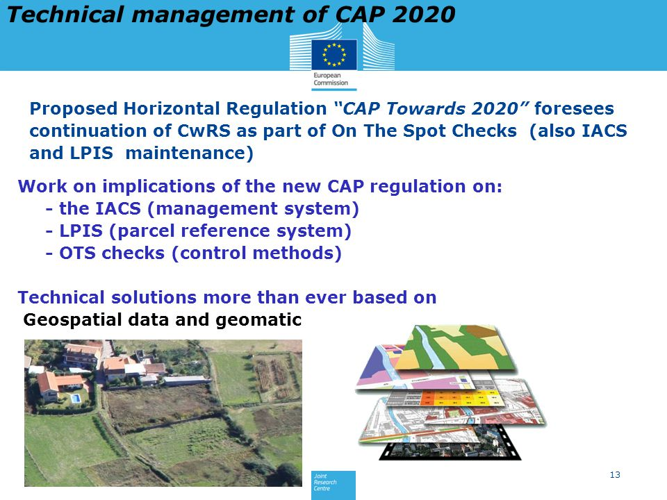 13 Work on implications of the new CAP regulation on: - the IACS (management system) - LPIS (parcel reference system) - OTS checks (control methods) Technical solutions more than ever based on Geospatial data and geomatic Proposed Horizontal Regulation CAP Towards 2020 foresees continuation of CwRS as part of On The Spot Checks (also IACS and LPIS maintenance) Technical management of CAP 2020