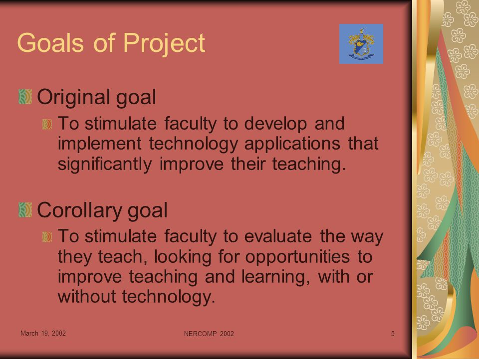 March 19, 2002 NERCOMP 20025 Goals of Project Original goal To stimulate faculty to develop and implement technology applications that significantly improve their teaching.