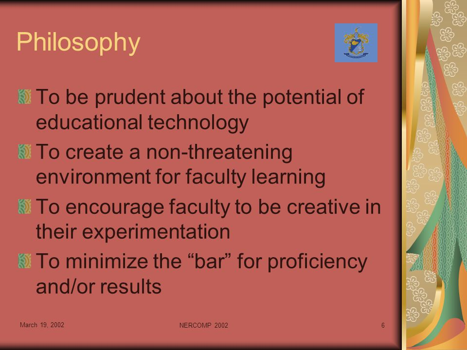 March 19, 2002 NERCOMP 20026 Philosophy To be prudent about the potential of educational technology To create a non-threatening environment for faculty learning To encourage faculty to be creative in their experimentation To minimize the bar for proficiency and/or results
