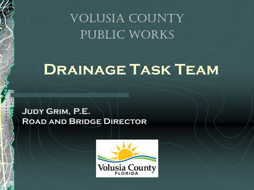 Drainage Task Team Volusia County Public Works Judy Grim, P.E. Road and Bridge Director