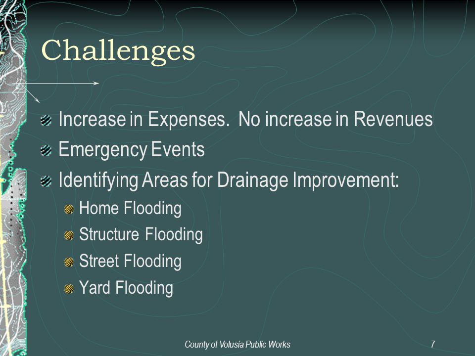 County of Volusia Public Works7 Challenges Increase in Expenses. No increase in Revenues Emergency Events Identifying Areas for Drainage Improvement: