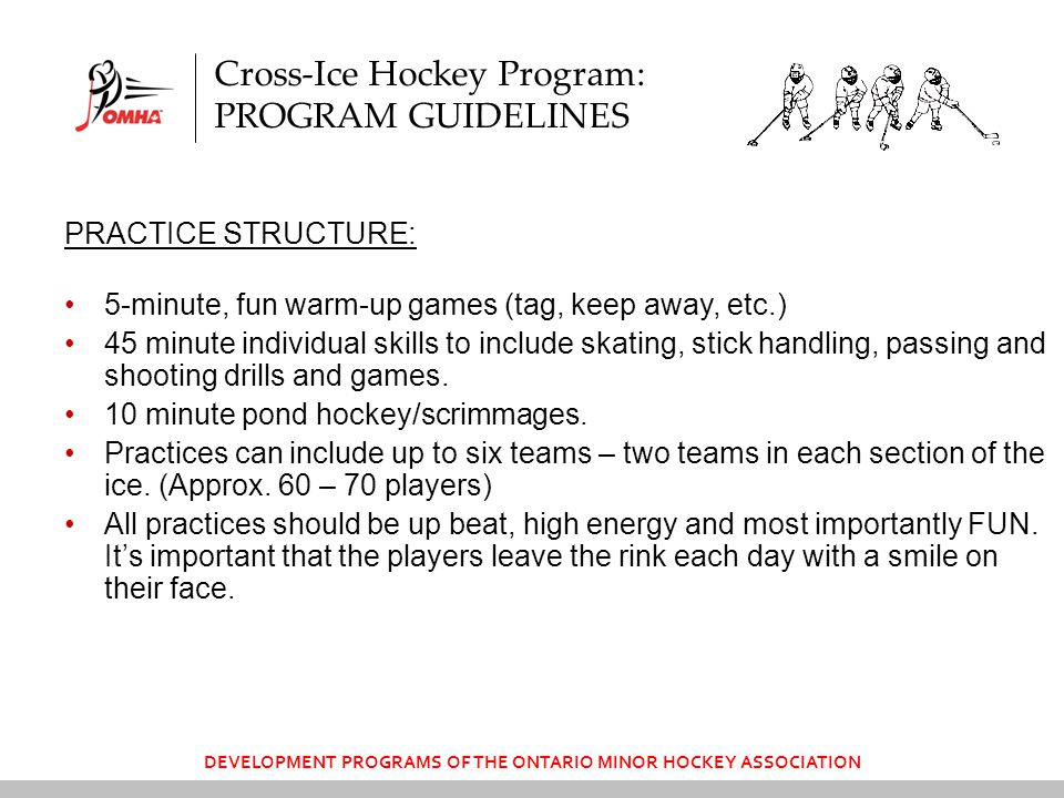 Cross-Ice Hockey Program: PROGRAM GUIDELINES PRACTICE STRUCTURE: 5-minute, fun warm-up games (tag, keep away, etc.) 45 minute individual skills to include skating, stick handling, passing and shooting drills and games.