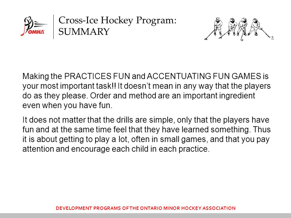 DEVELOPMENT PROGRAMS OF THE ONTARIO MINOR HOCKEY ASSOCIATION Making the PRACTICES FUN and ACCENTUATING FUN GAMES is your most important task!.