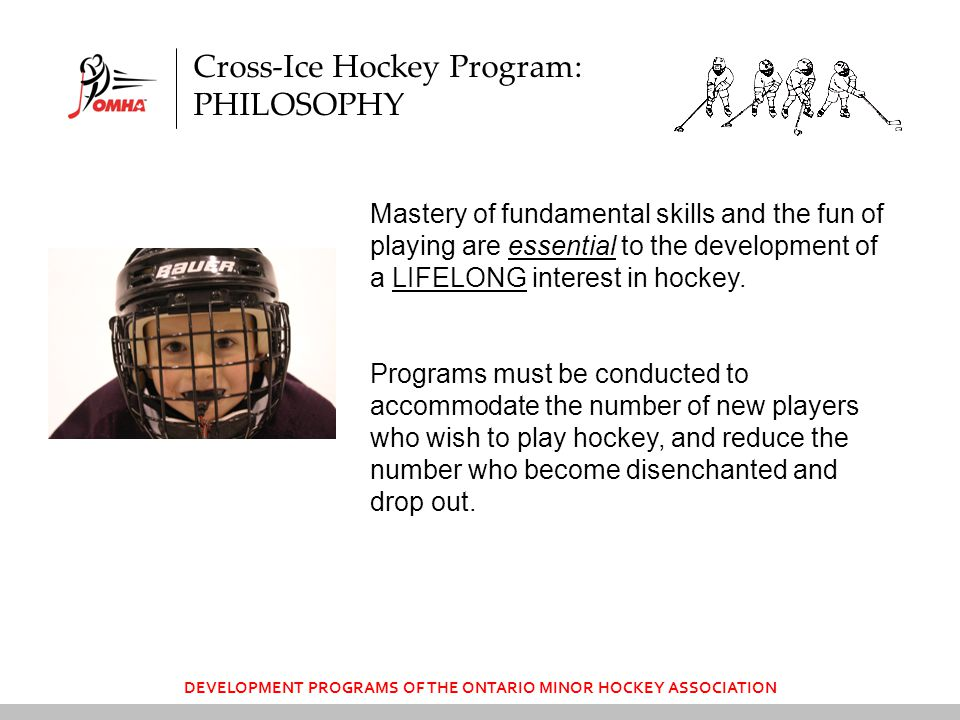 DEVELOPMENT PROGRAMS OF THE ONTARIO MINOR HOCKEY ASSOCIATION Mastery of fundamental skills and the fun of playing are essential to the development of a LIFELONG interest in hockey.