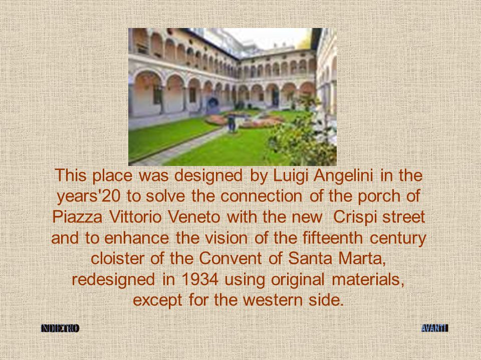 This place was designed by Luigi Angelini in the years'20 to solve the connection of the porch of Piazza Vittorio Veneto with the new Crispi street an