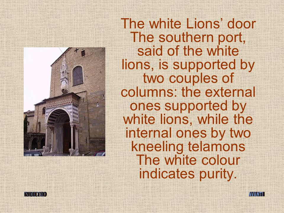 The white Lions' door The southern port, said of the white lions, is supported by two couples of columns: the external ones supported by white lions, while the internal ones by two kneeling telamons The white colour indicates purity.