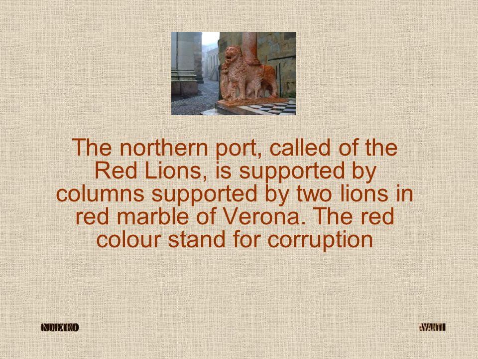 The northern port, called of the Red Lions, is supported by columns supported by two lions in red marble of Verona. The red colour stand for corruptio