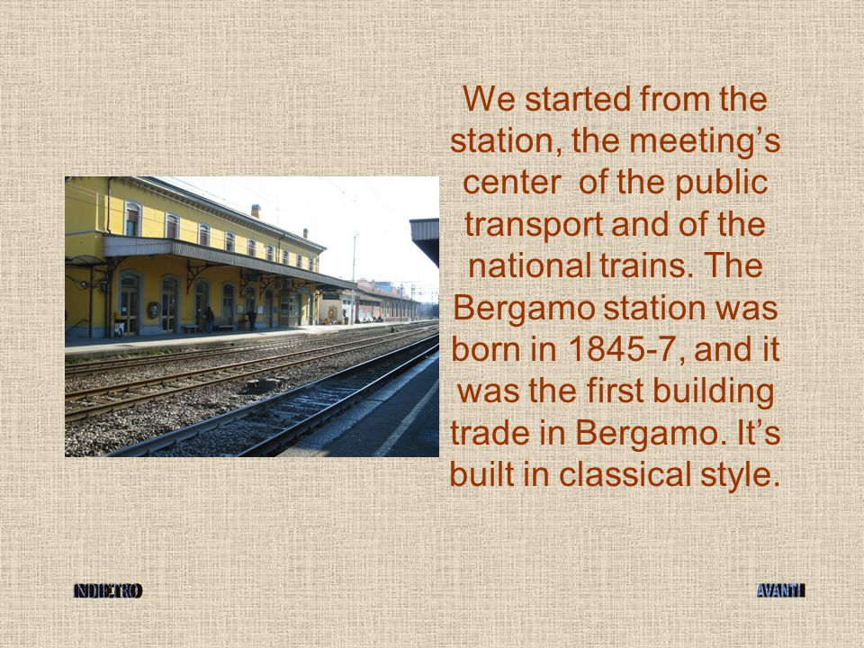 We started from the station, the meeting's center of the public transport and of the national trains. The Bergamo station was born in 1845-7, and it w