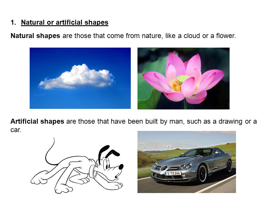 1.Natural or artificial shapes Natural shapes are those that come from nature, like a cloud or a flower. Artificial shapes are those that have been bu