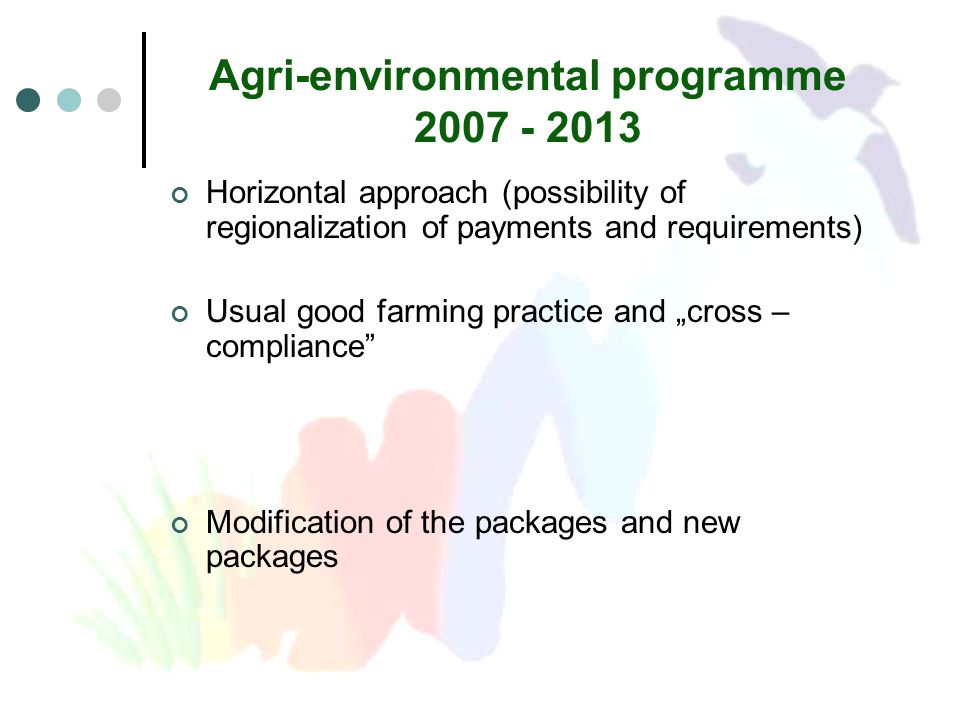 "Agri-environmental programme 2007 - 2013 Horizontal approach (possibility of regionalization of payments and requirements) Usual good farming practice and ""cross – compliance Modification of the packages and new packages"