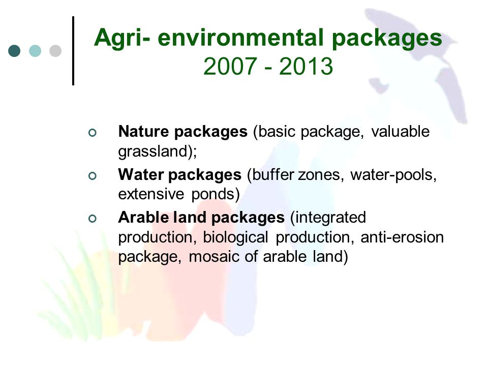 Agri- environmental packages 2007 - 2013 Nature packages (basic package, valuable grassland); Water packages (buffer zones, water-pools, extensive ponds) Arable land packages (integrated production, biological production, anti-erosion package, mosaic of arable land)