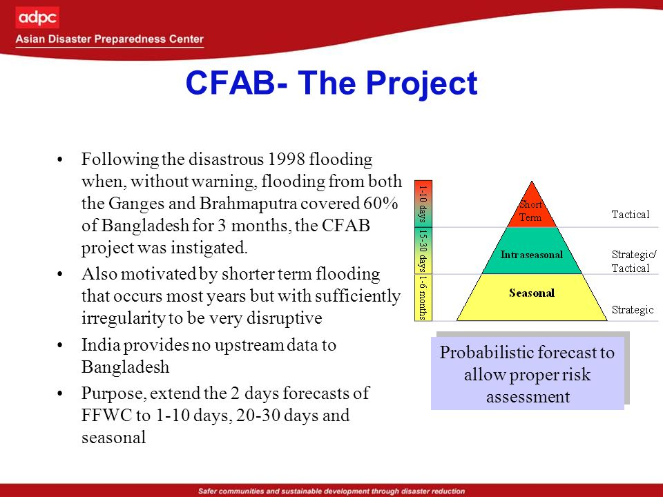 Response of National institutions:2007 flood forecasts Flood Forecasting and Warning Center incorporated the CFAB forecasts to produce water level forecasts for many locations along Brahmaputra and Ganges well in advance National level Disaster Emergency Response Group consisting of INGOs, Ministry of Food and Disaster Management and International Organisations prepared emergency response plans, logistics for preparedness and relief in advance National level NGO network and INGOs prepared localised warning messages and disseminated to their counterparts at local level National level service organisations like Department of Agriculture Extension prepared rehabilitation plans in advance