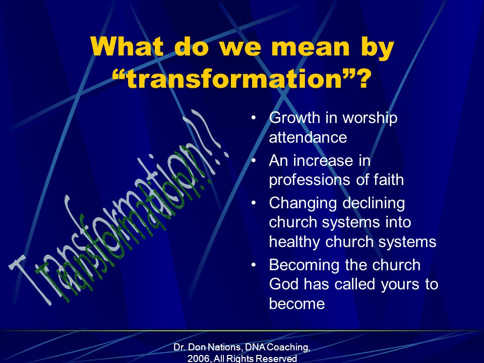 Dr. Don Nations, DNA Coaching, 2006, All Rights Reserved What do we mean by transformation .