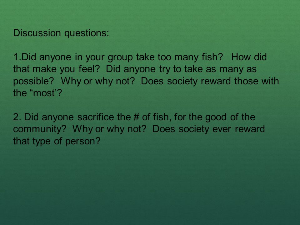 Discussion questions: 1.Did anyone in your group take too many fish? How did that make you feel? Did anyone try to take as many as possible? Why or wh