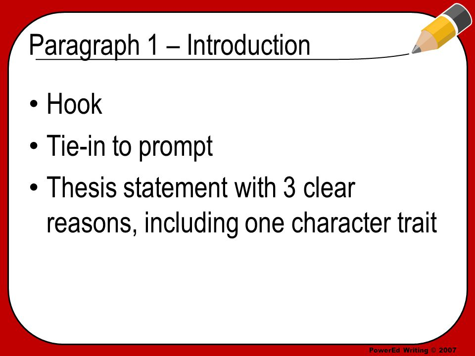 PowerEd Writing © 2007 Paragraph 1 – Introduction Hook Tie-in to prompt Thesis statement with 3 clear reasons, including one character trait