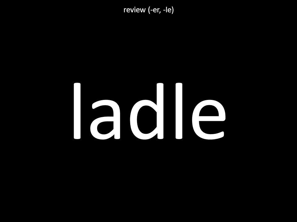 ladle review (-er, -le)