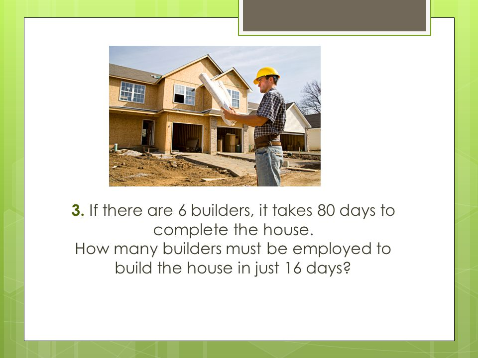 3. If there are 6 builders, it takes 80 days to complete the house. How many builders must be employed to build the house in just 16 days?