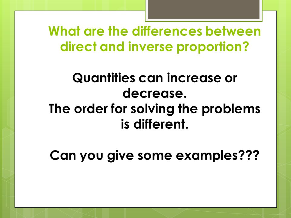 What are the differences between direct and inverse proportion? Quantities can increase or decrease. The order for solving the problems is different.