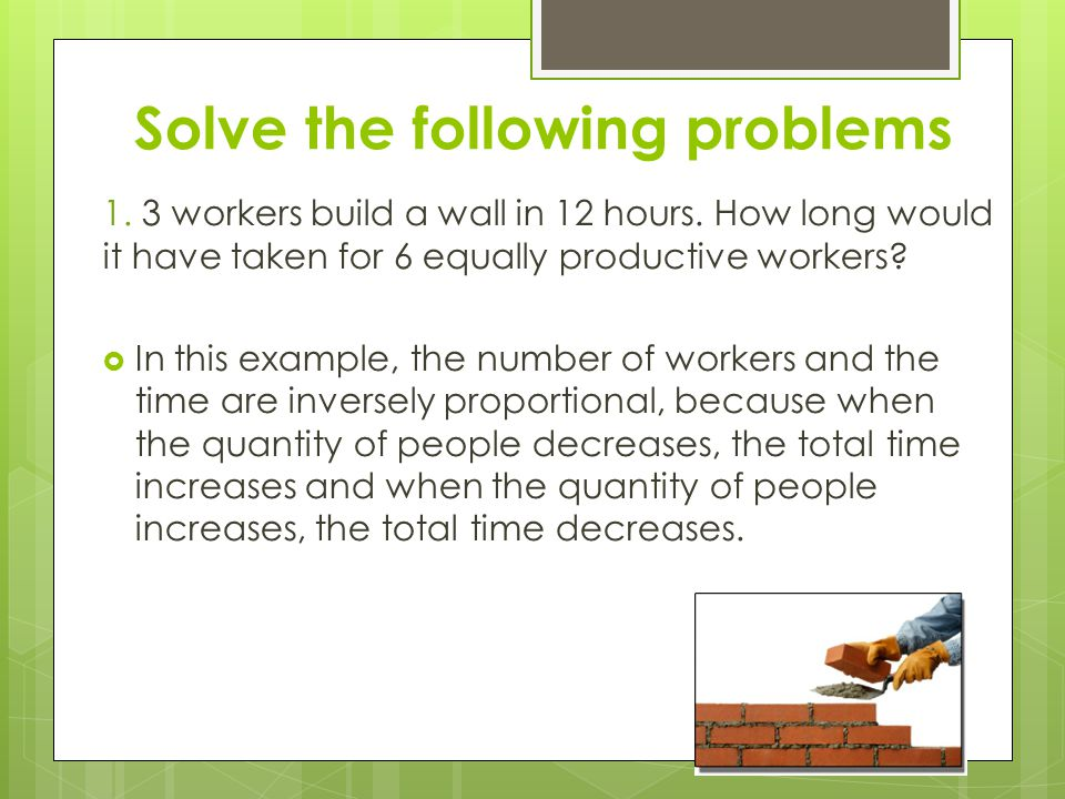 Solve the following problems 1. 3 workers build a wall in 12 hours. How long would it have taken for 6 equally productive workers?  In this example,