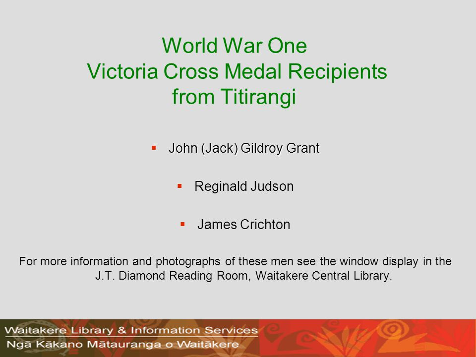 World War One Victoria Cross Medal Recipients from Titirangi  John (Jack) Gildroy Grant   Reginald Judson   James Crichton For more information and photographs of these men see the window display in the J.T.