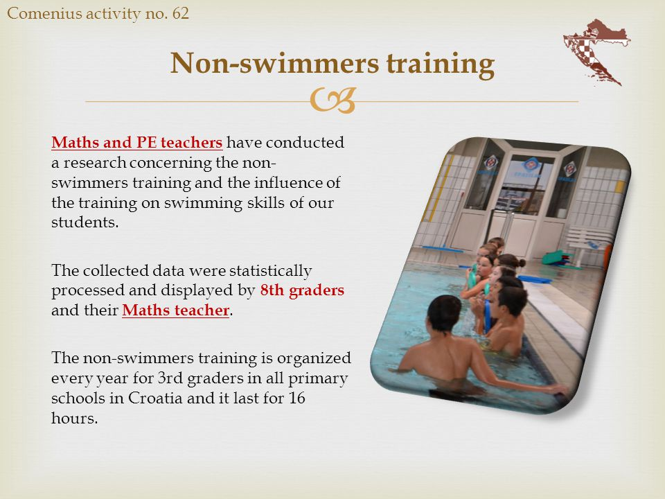  Non-swimmers training Comenius activity no. 62 Maths and PE teachers have conducted a research concerning the non- swimmers training and the influen