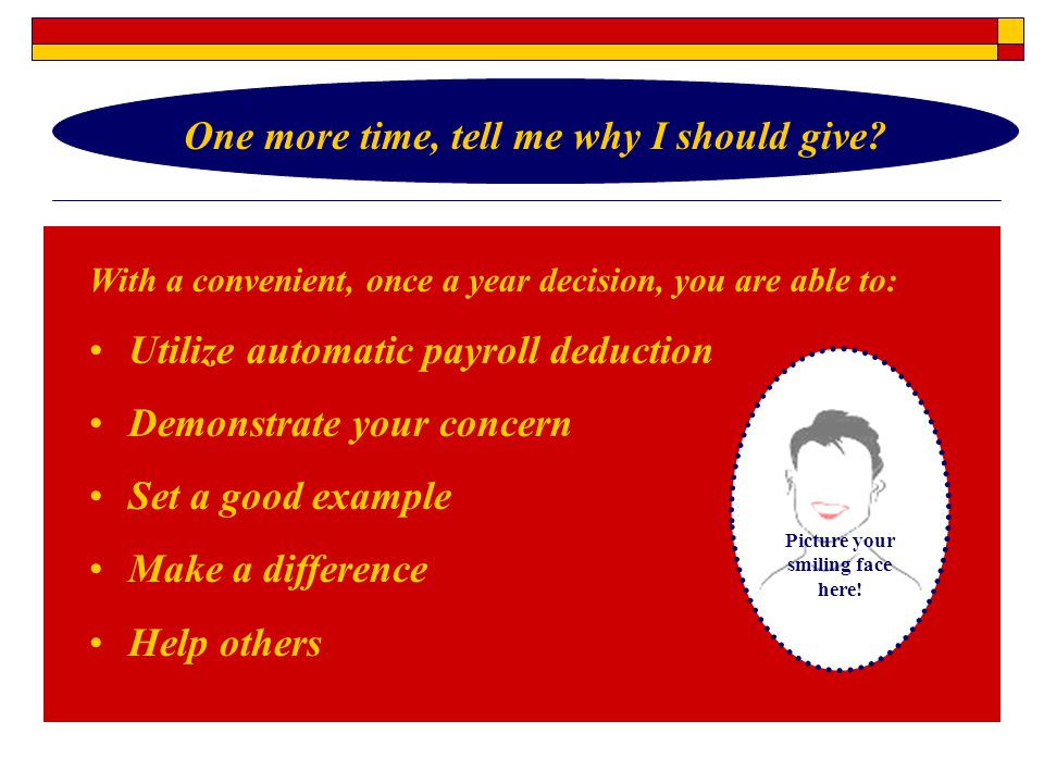 With a convenient, once a year decision, you are able to: Utilize automatic payroll deduction Demonstrate your concern Set a good example Make a difference Help others One more time, tell me why I should give.