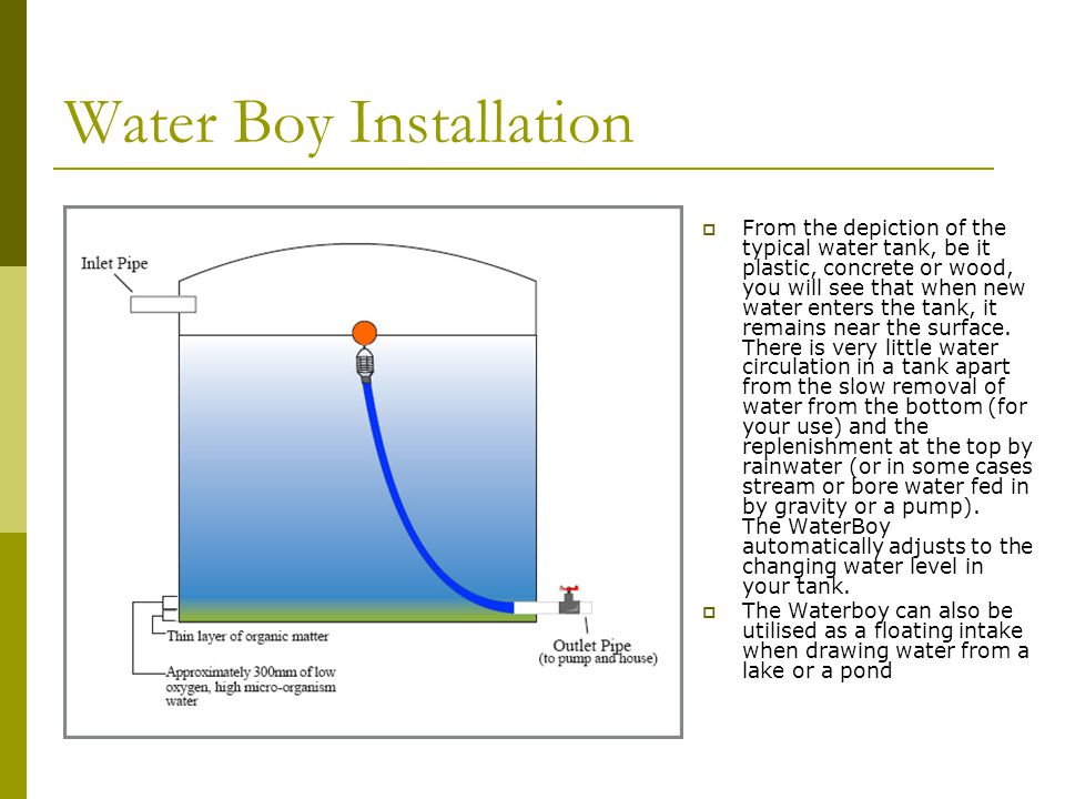 Water Boy Installation  From the depiction of the typical water tank, be it plastic, concrete or wood, you will see that when new water enters the tank, it remains near the surface.