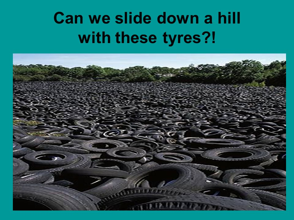 Can we slide down a hill with these tyres?!