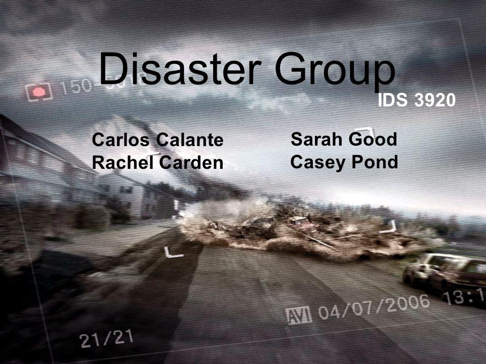 Disaster Group Carlos Calante Rachel Carden IDS 3920 Sarah Good Casey Pond