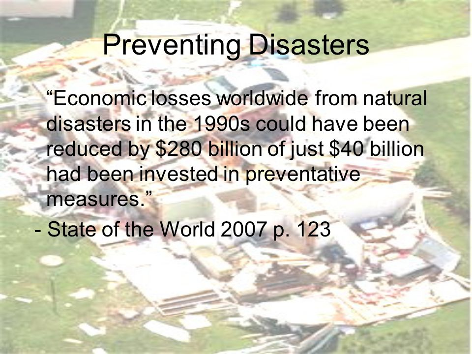 Preventing Disasters Economic losses worldwide from natural disasters in the 1990s could have been reduced by $280 billion of just $40 billion had been invested in preventative measures. - State of the World 2007 p.