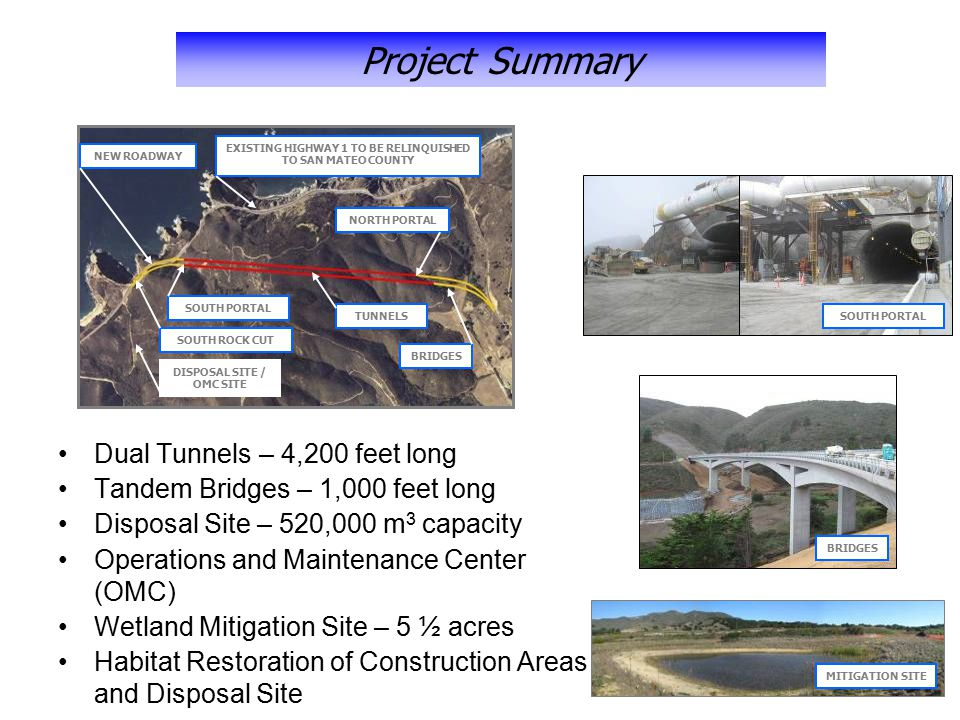 Dual Tunnels – 4,200 feet long Tandem Bridges – 1,000 feet long Disposal Site – 520,000 m 3 capacity Operations and Maintenance Center (OMC) Wetland Mitigation Site – 5 ½ acres Habitat Restoration of Construction Areas and Disposal Site EXISTING HIGHWAY 1 TO BE RELINQUISHED TO SAN MATEO COUNTY NORTH PORTAL BRIDGES SOUTH PORTAL SOUTH ROCK CUT NEW ROADWAY TUNNELS DISPOSAL SITE / OMC SITE SOUTH PORTAL BRIDGES MITIGATION SITE Project Summary