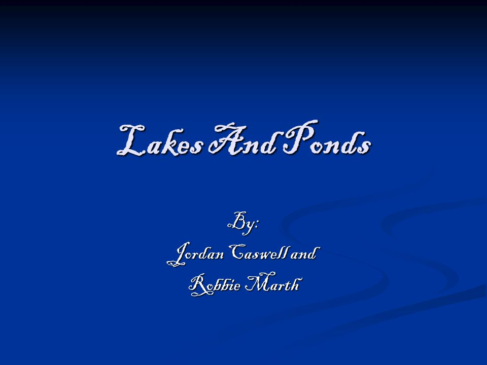 Lakes And Ponds By: Jordan Caswell and Robbie Marth