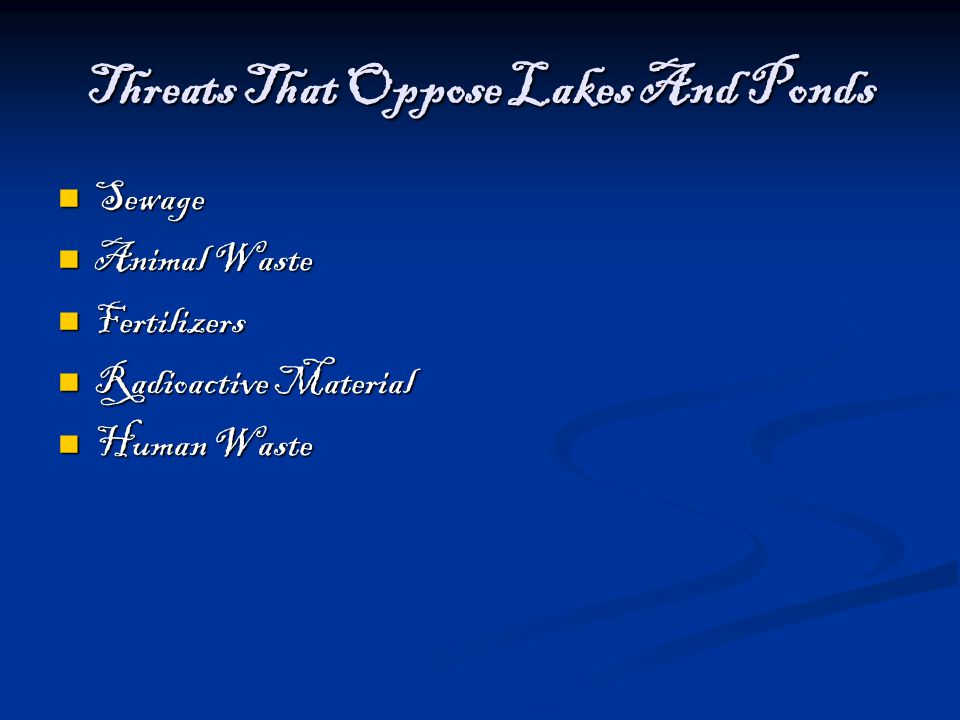 Threats That Oppose Lakes And Ponds Sewage Sewage Animal Waste Animal Waste Fertilizers Fertilizers Radioactive Material Radioactive Material Human Wa