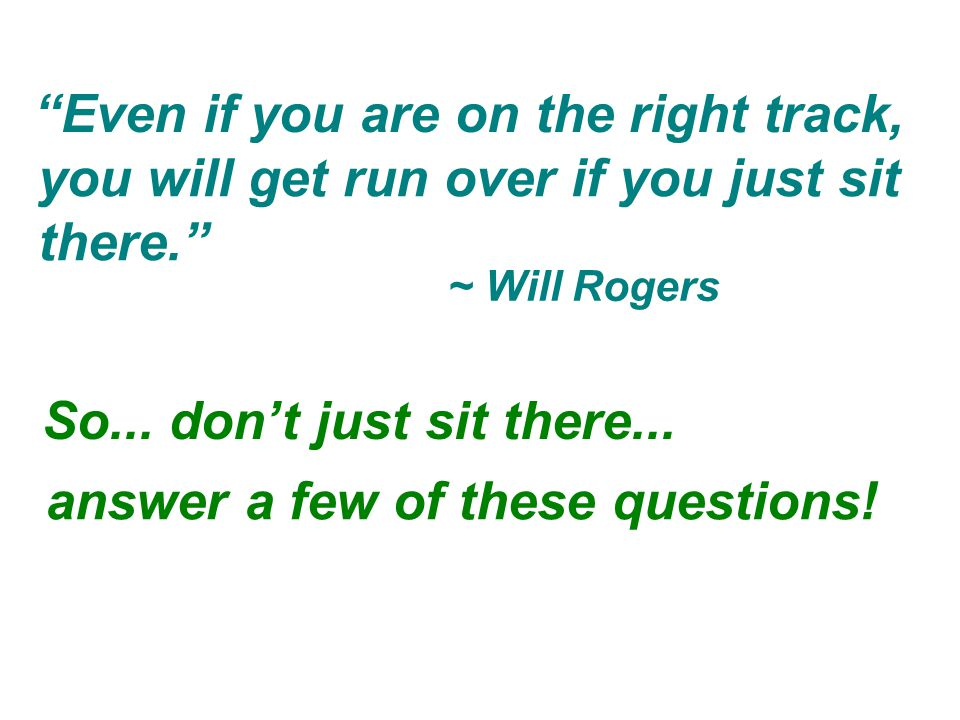 """So... don't just sit there... """"Even if you are on the right track, ~ Will Rogers you will get run over if you just sit there."""" answer a few of these q"""