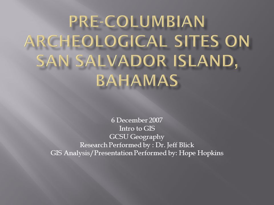  To perform a GIS analysis on Pre-Columbian Settlements found on San Salvador Island in the Bahamas.