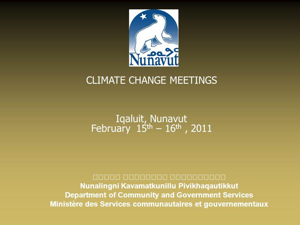 CLIMATE CHANGE MEETINGS Iqaluit, Nunavut February 15 th – 16 th, 2011 Nunalingni Kavamatkunillu Pivikhaqautikkut Department of Community and Governmen