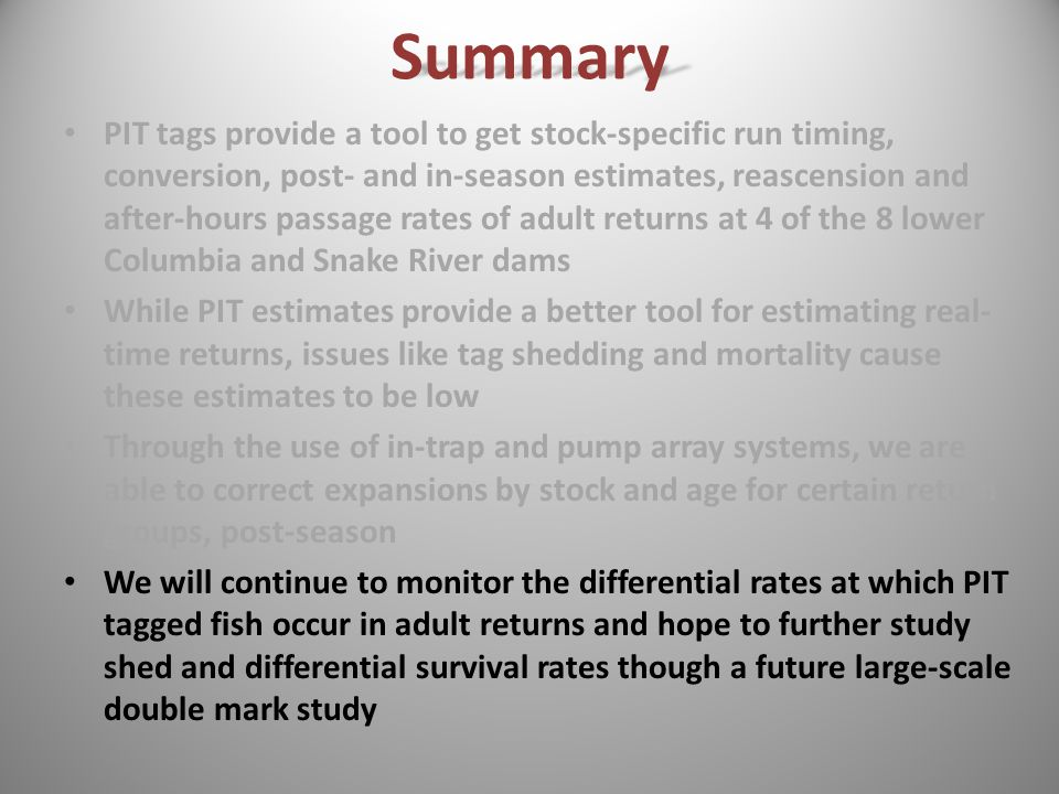 PIT tags provide a tool to get stock-specific run timing, conversion, post- and in-season estimates, reascension and after-hours passage rates of adult returns at 4 of the 8 lower Columbia and Snake River dams While PIT estimates provide a better tool for estimating real- time returns, issues like tag shedding and mortality cause these estimates to be low Through the use of in-trap and pump array systems, we are able to correct expansions by stock and age for certain return groups, post-season We will continue to monitor the differential rates at which PIT tagged fish occur in adult returns and hope to further study shed and differential survival rates though a future large-scale double mark studySummary