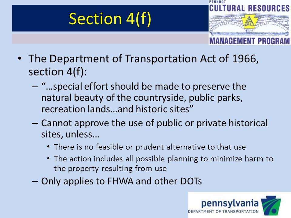 Section 4(f) The Department of Transportation Act of 1966, section 4(f): – …special effort should be made to preserve the natural beauty of the countryside, public parks, recreation lands…and historic sites – Cannot approve the use of public or private historical sites, unless… There is no feasible or prudent alternative to that use The action includes all possible planning to minimize harm to the property resulting from use – Only applies to FHWA and other DOTs