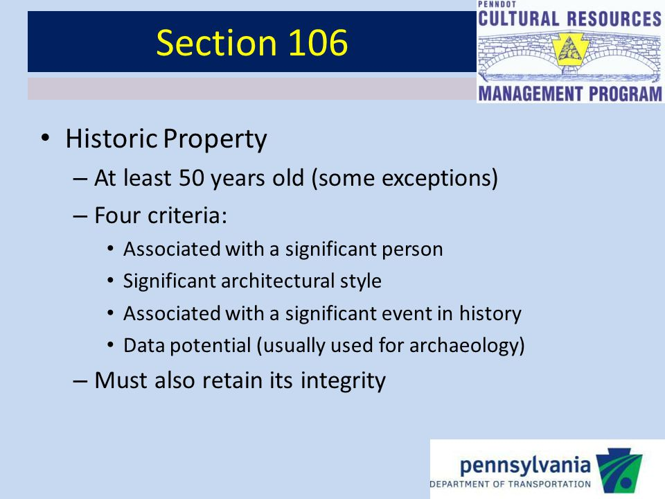 Section 106 Historic Property – At least 50 years old (some exceptions) – Four criteria: Associated with a significant person Significant architectural style Associated with a significant event in history Data potential (usually used for archaeology) – Must also retain its integrity